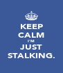 KEEP CALM I'M JUST STALKING. - Personalised Poster A4 size