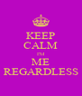 KEEP CALM I'M ME  REGARDLESS  - Personalised Poster A4 size