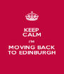KEEP CALM I'M MOVING BACK TO EDINBURGH - Personalised Poster A4 size