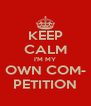 KEEP CALM I'M MY OWN COM- PETITION - Personalised Poster A4 size
