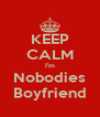 KEEP CALM I'm Nobodies Boyfriend - Personalised Poster A4 size