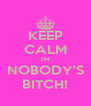 KEEP CALM I'M NOBODY'S BITCH! - Personalised Poster A4 size