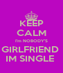 KEEP CALM I'm NOBODY'S GIRLFRIEND  IM SINGLE  - Personalised Poster A4 size