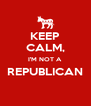 KEEP CALM, I'M NOT A REPUBLICAN  - Personalised Poster A4 size