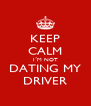 KEEP CALM I´M NOT DATING MY DRIVER - Personalised Poster A4 size