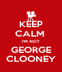 KEEP CALM  I'M NOT GEORGE CLOONEY - Personalised Poster A4 size
