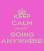 KEEP CALM I'M NOT GOING ANYWHERE! - Personalised Poster A4 size
