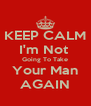 KEEP CALM I'm Not  Going To Take Your Man AGAIN - Personalised Poster A4 size