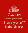 KEEP CALM I'm not gone blow  it on yo a** this time - Personalised Poster A4 size