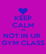 KEEP CALM I'M NOT IN UR  GYM CLASS - Personalised Poster A4 size