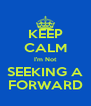 KEEP CALM I'm Not SEEKING A FORWARD - Personalised Poster A4 size