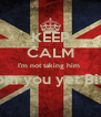 KEEP CALM I'm not taking him  From you yet Bitch  - Personalised Poster A4 size