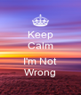 Keep Calm  I'm Not Wrong - Personalised Poster A4 size