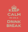 KEEP CALM I'M ON A DRINK BREAK - Personalised Poster A4 size