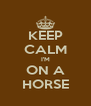 KEEP CALM I'M ON A HORSE - Personalised Poster A4 size