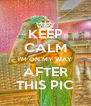 KEEP CALM I'M ON MY WAY AFTER THIS PIC - Personalised Poster A4 size