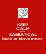 KEEP CALM I'm on SABBATICAL Back in November  - Personalised Poster A4 size