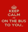 KEEP CALM I'M ON THE BUS TO YOU.. - Personalised Poster A4 size