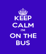 KEEP CALM I'M ON THE BUS - Personalised Poster A4 size