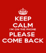 KEEP CALM I'M ON THE PHONE PLEASE  COME BACK - Personalised Poster A4 size