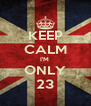KEEP CALM I'M  ONLY 23 - Personalised Poster A4 size
