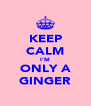 KEEP CALM I'M ONLY A GINGER - Personalised Poster A4 size