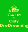 KEEP CALM I'm Only DreDreaming - Personalised Poster A4 size