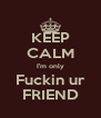 KEEP CALM I'm only Fuckin ur FRIEND - Personalised Poster A4 size