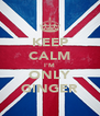 KEEP CALM I'M ONLY GINGER - Personalised Poster A4 size