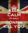 KEEP CALM I'M ONLY GONNA KILL YOU - Personalised Poster A4 size