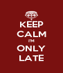 KEEP CALM I'M ONLY LATE - Personalised Poster A4 size