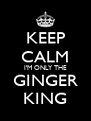KEEP CALM I'M ONLY THE GINGER KING - Personalised Poster A4 size