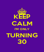 KEEP CALM I'M ONLY TURNING 30 - Personalised Poster A4 size