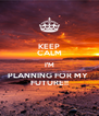 KEEP CALM I'M PLANNING FOR MY  FUTURE!! - Personalised Poster A4 size