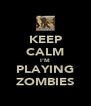 KEEP CALM I'M PLAYING ZOMBIES - Personalised Poster A4 size