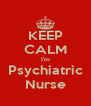 KEEP CALM I'm Psychiatric Nurse - Personalised Poster A4 size