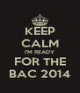 KEEP CALM I'M READY FOR THE BAC 2014 - Personalised Poster A4 size