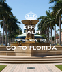 KEEP CALM I'M READY TO  GO TO FLORIDA  - Personalised Poster A4 size