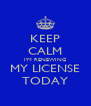 KEEP CALM I'M RENEWING MY LICENSE TODAY - Personalised Poster A4 size