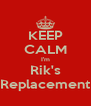 KEEP CALM I'm Rik's Replacement - Personalised Poster A4 size