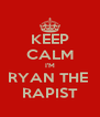 KEEP CALM I'M RYAN THE  RAPIST - Personalised Poster A4 size
