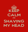 KEEP CALM I'M SHAVING MY HEAD - Personalised Poster A4 size