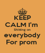 KEEP CALM I'm  Shitting on  everybody  For prom  - Personalised Poster A4 size