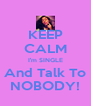 KEEP CALM I'm SINGLE And Talk To NOBODY! - Personalised Poster A4 size
