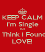 KEEP CALM I'm Single But I Think I Found LOVE! - Personalised Poster A4 size