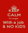 KEEP CALM I'm single  With a job  & NO KIDS - Personalised Poster A4 size
