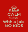 KEEP CALM I'm single  With a job  NO KIDS - Personalised Poster A4 size