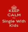 KEEP CALM I'm Single With Kids - Personalised Poster A4 size