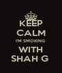 KEEP CALM I'M SMOKING  WITH SHAH G  - Personalised Poster A4 size
