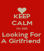 KEEP CALM I'm Still Looking For A Girlfriend  - Personalised Poster A4 size